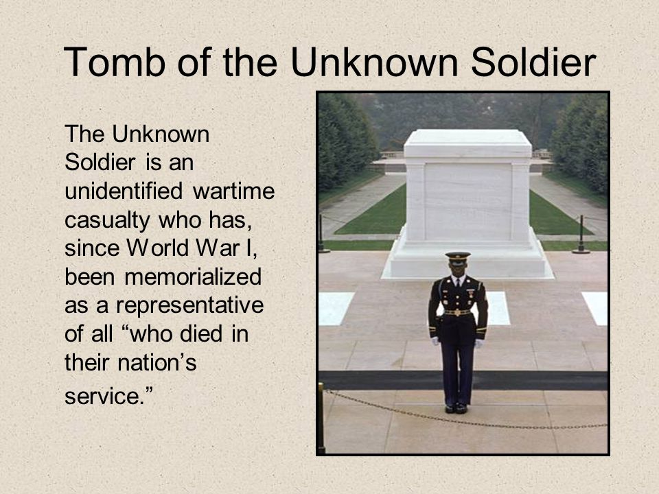 Tomb of the Unknown Soldier The Unknown Soldier is an unidentified wartime casualty who has, since World War I, been memorialized as a representative of all who died in their nation's service.