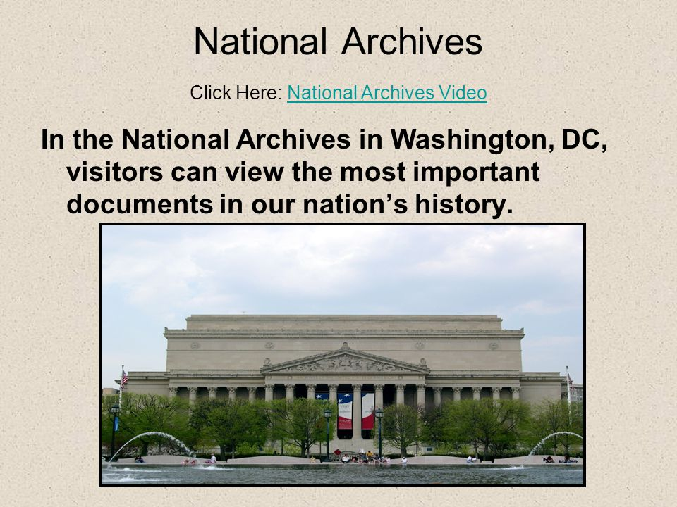 National Archives Click Here: National Archives VideoNational Archives Video In the National Archives in Washington, DC, visitors can view the most important documents in our nation's history.