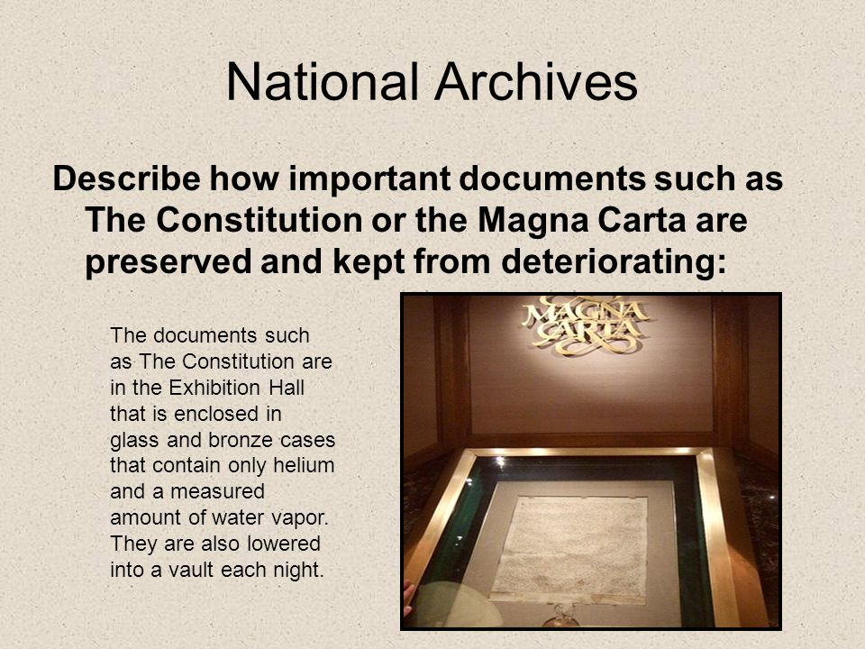 National Archives Describe how important documents such as The Constitution or the Magna Carta are preserved and kept from deteriorating: The documents such as The Constitution are in the Exhibition Hall that is enclosed in glass and bronze cases that contain only helium and a measured amount of water vapor.