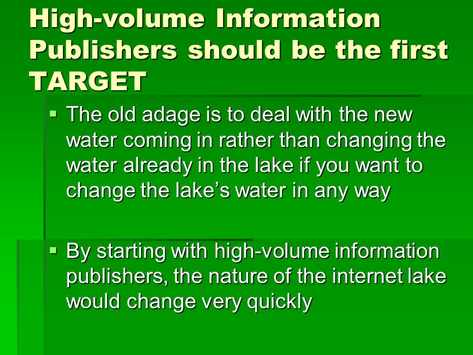 High-volume Information Publishers should be the first TARGET  The old adage is to deal with the new water coming in rather than changing the water already in the lake if you want to change the lake's water in any way  By starting with high-volume information publishers, the nature of the internet lake would change very quickly