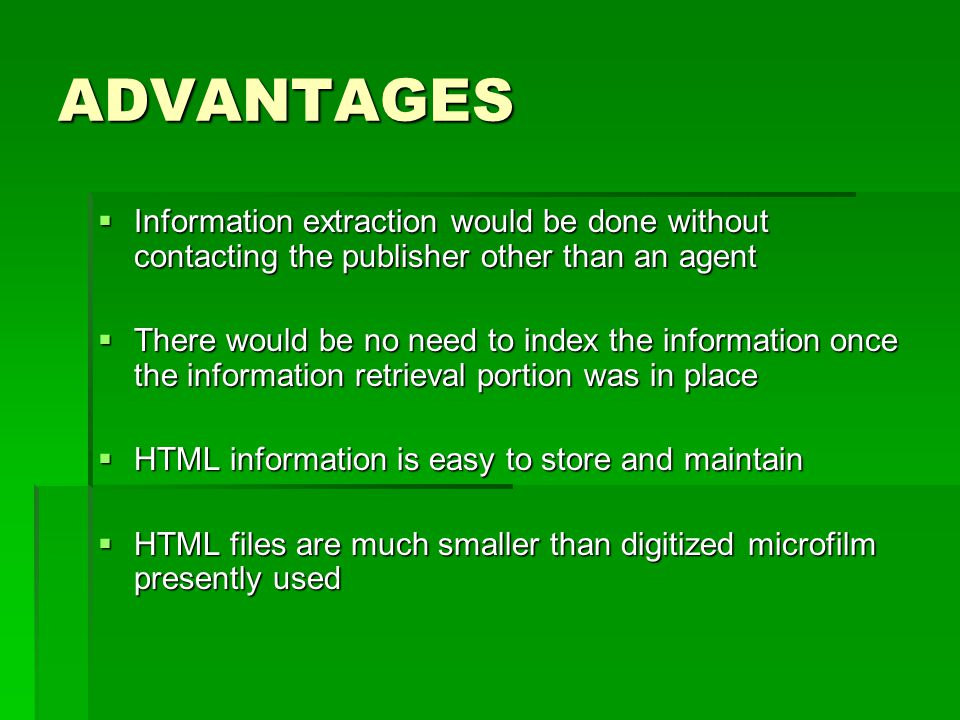ADVANTAGES  Information extraction would be done without contacting the publisher other than an agent  There would be no need to index the information once the information retrieval portion was in place  HTML information is easy to store and maintain  HTML files are much smaller than digitized microfilm presently used