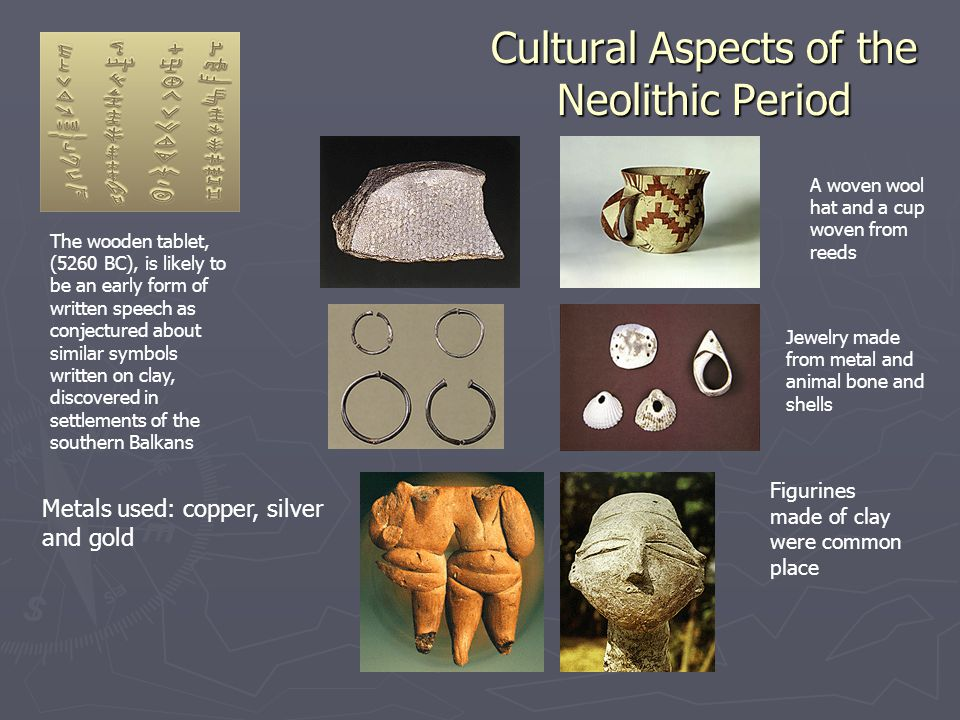 Cultural Aspects of the Neolithic Period The wooden tablet, (5260 BC), is likely to be an early form of written speech as conjectured about similar symbols written on clay, discovered in settlements of the southern Balkans A woven wool hat and a cup woven from reeds Jewelry made from metal and animal bone and shells Metals used: copper, silver and gold Figurines made of clay were common place