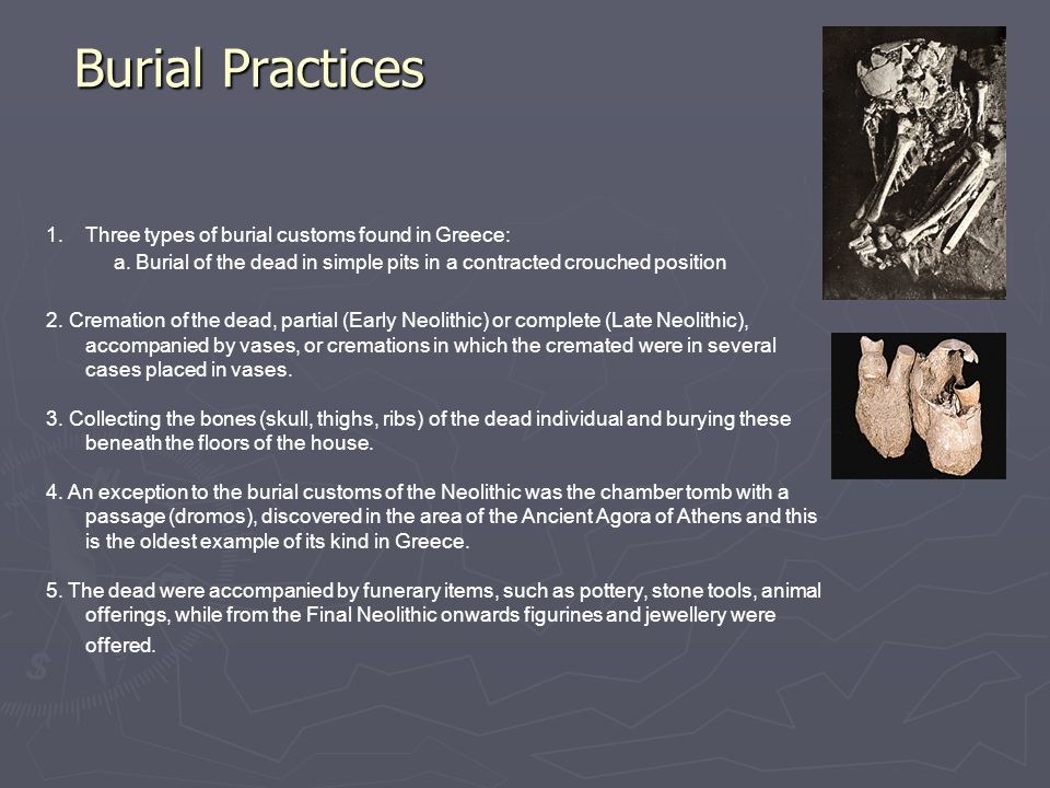 Burial Practices 1.Three types of burial customs found in Greece: a. Burial of the dead in simple pits in a contracted crouched position 2. Cremation
