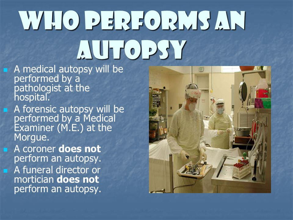Who Performs An Autopsy A medical autopsy will be performed by a pathologist at the hospital. A forensic autopsy will be performed by a Medical Examin