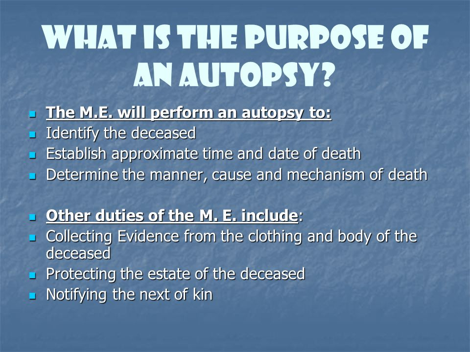 What is the Purpose of An Autopsy? The M.E. will perform an autopsy to: The M.E. will perform an autopsy to: Identify the deceased Identify the deceas