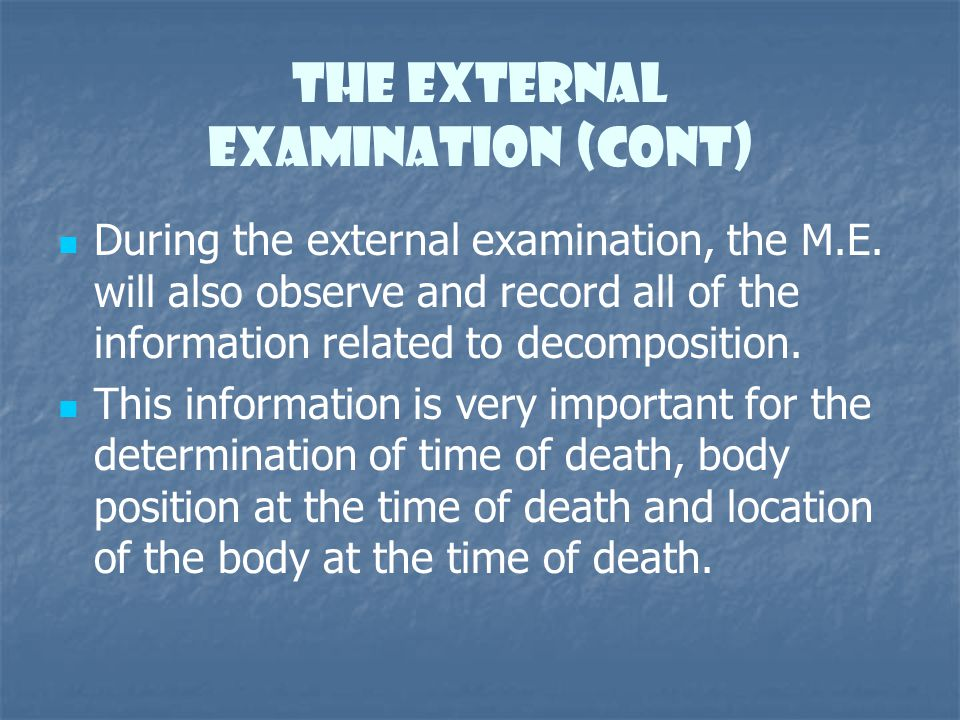 The External Examination (cont) During the external examination, the M.E. will also observe and record all of the information related to decomposition