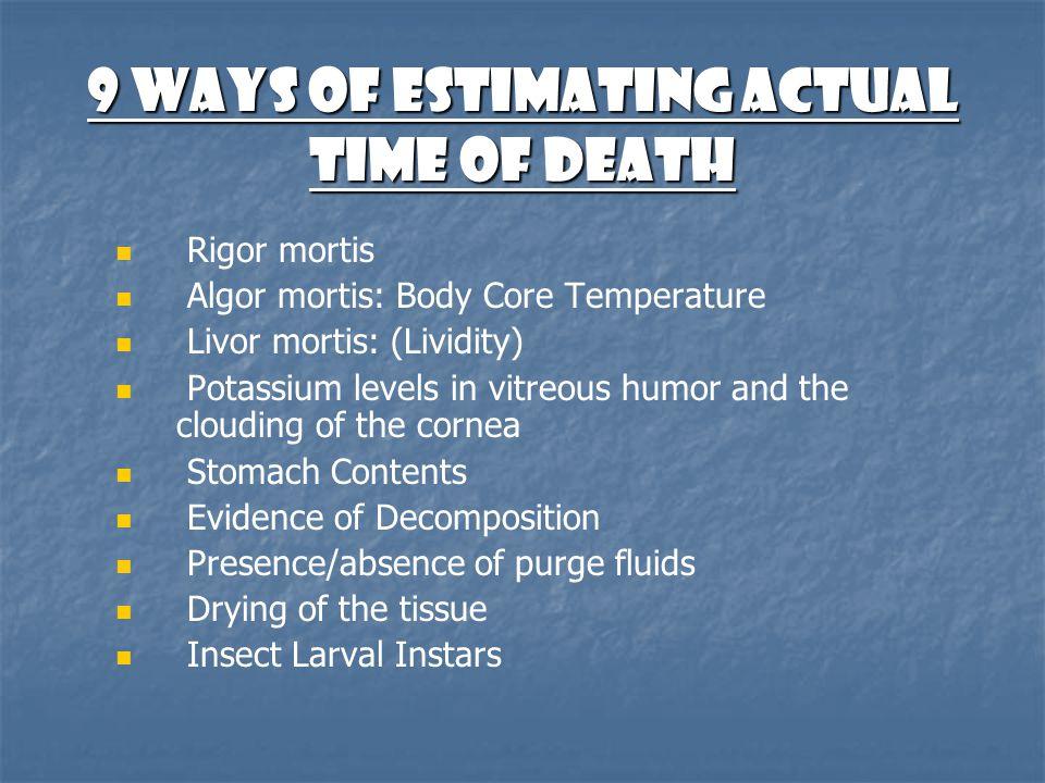 9 Ways of Estimating Actual Time of Death Rigor mortis Algor mortis: Body Core Temperature Livor mortis: (Lividity) Potassium levels in vitreous humor
