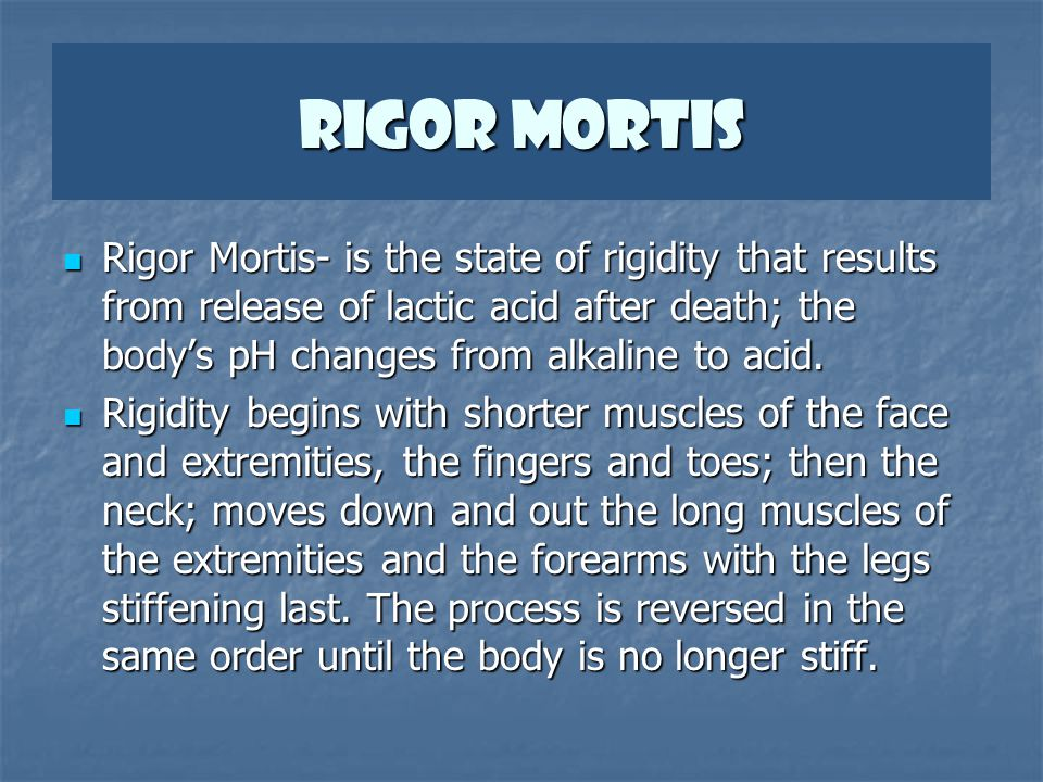 Rigor Mortis Rigor Mortis- is the state of rigidity that results from release of lactic acid after death; the body's pH changes from alkaline to acid.