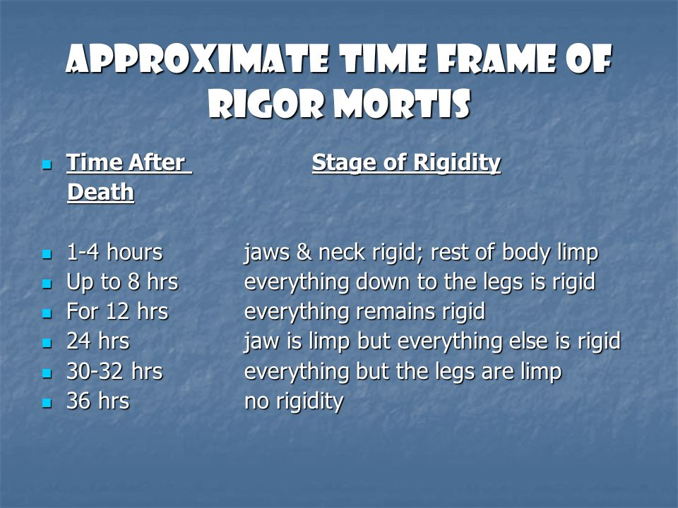 Approximate Time Frame of Rigor Mortis Time After Stage of Rigidity Time After Stage of Rigidity Death Death 1-4 hours jaws & neck rigid; rest of body
