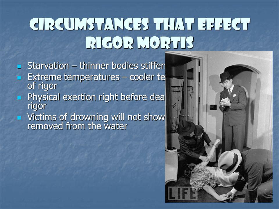 Circumstances that effect rigor mortis Starvation – thinner bodies stiffen faster Starvation – thinner bodies stiffen faster Extreme temperatures – co