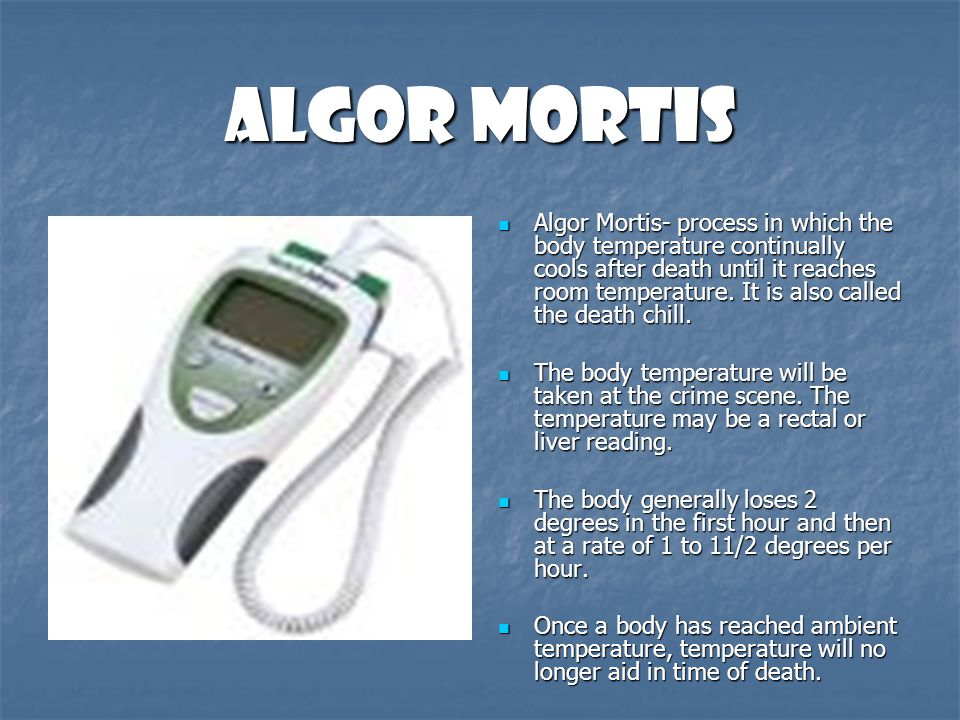 Algor Mortis Algor Mortis- process in which the body temperature continually cools after death until it reaches room temperature. It is also called th