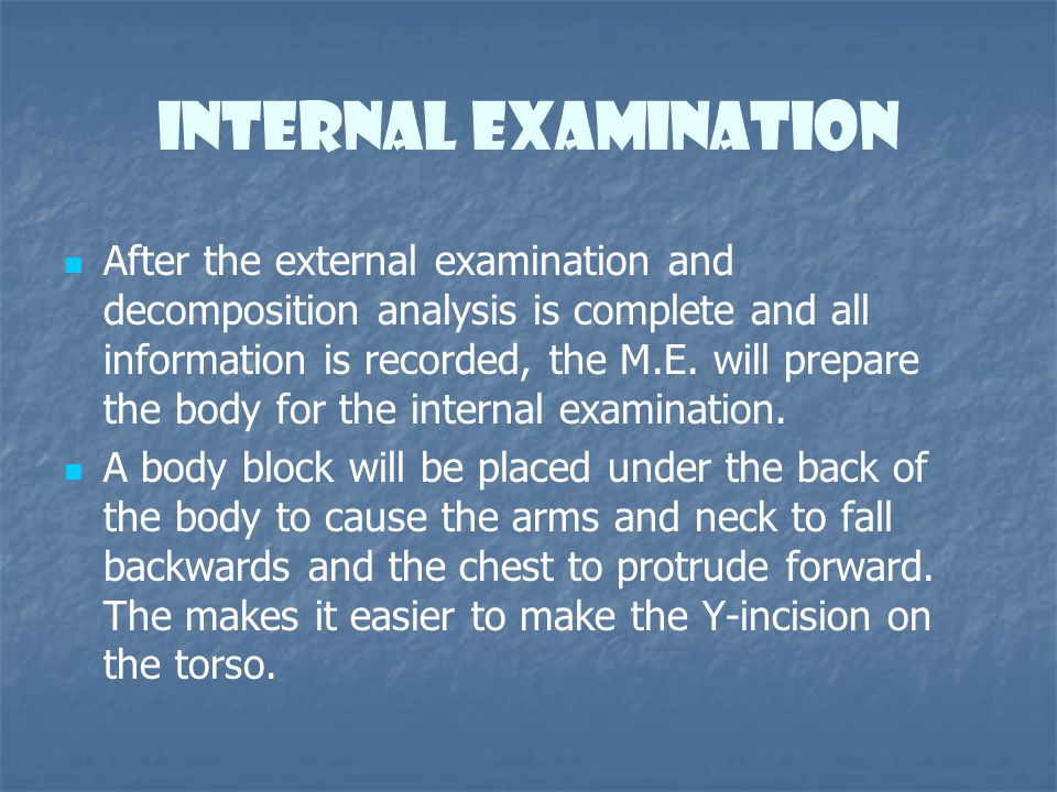 Internal Examination After the external examination and decomposition analysis is complete and all information is recorded, the M.E. will prepare the