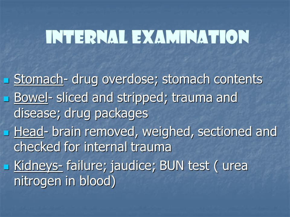 Internal Examination Stomach- drug overdose; stomach contents Stomach- drug overdose; stomach contents Bowel- sliced and stripped; trauma and disease;