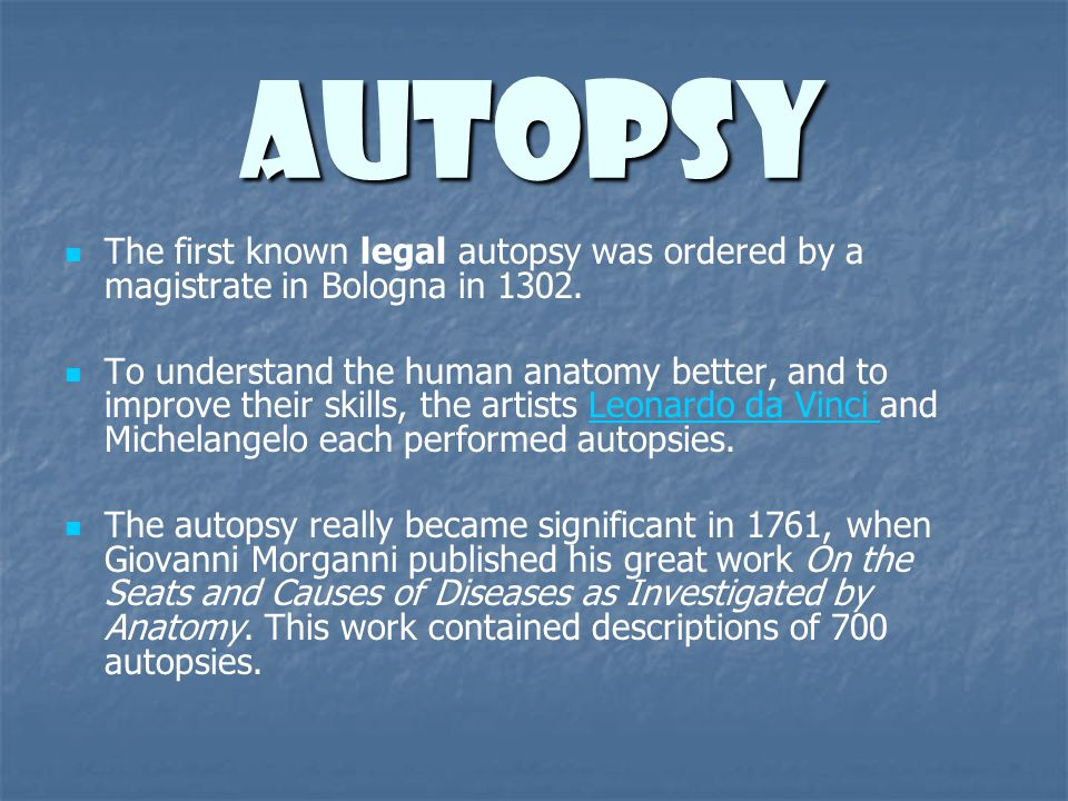 Autopsy The first known legal autopsy was ordered by a magistrate in Bologna in 1302. To understand the human anatomy better, and to improve their ski