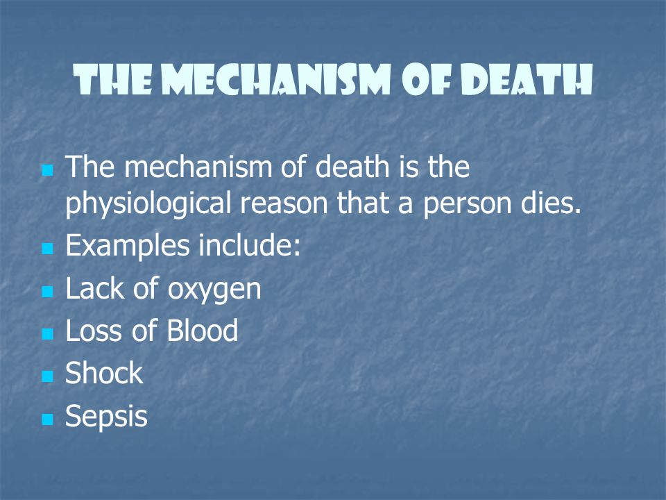 The Mechanism of Death The mechanism of death is the physiological reason that a person dies. Examples include: Lack of oxygen Loss of Blood Shock Sep