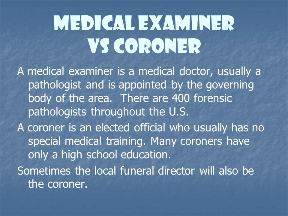 Medical Examiner vs Coroner A medical examiner is a medical doctor, usually a pathologist and is appointed by the governing body of the area. There ar
