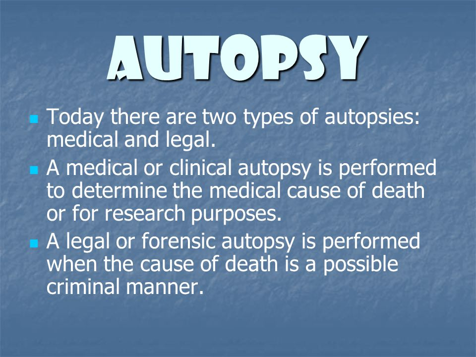 Autopsy Today there are two types of autopsies: medical and legal. A medical or clinical autopsy is performed to determine the medical cause of death