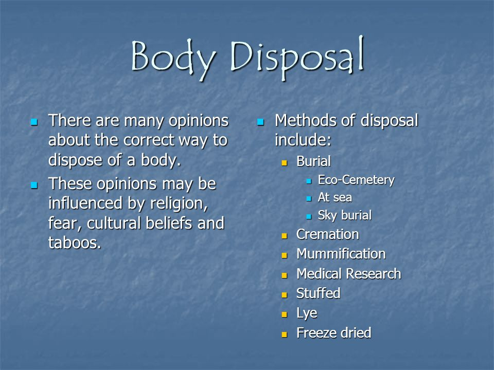 Body Disposal There are many opinions about the correct way to dispose of a body. There are many opinions about the correct way to dispose of a body.