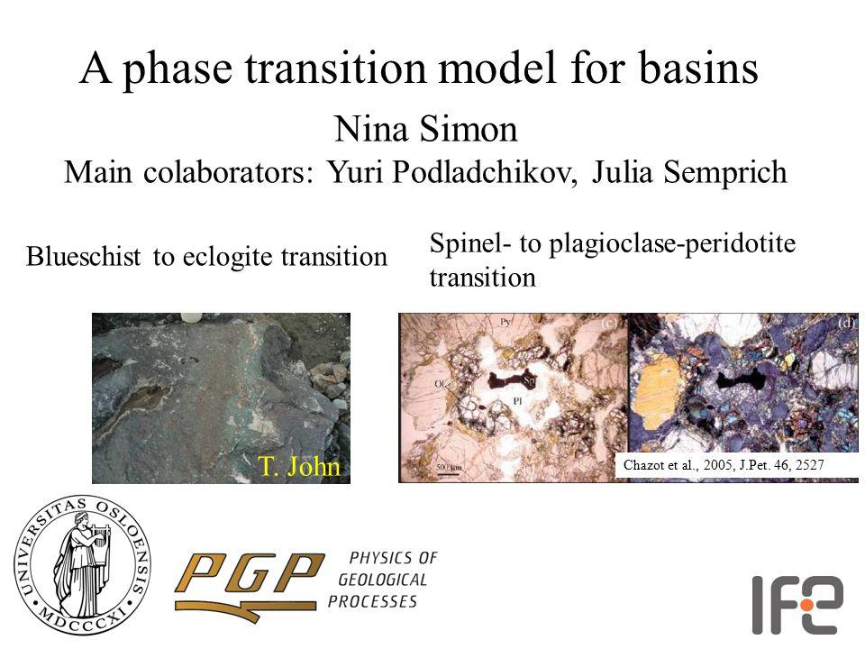 A phase transition model for basins Nina Simon Main colaborators: Yuri Podladchikov, Julia Semprich T. John Blueschist to eclogite transition Chazot e