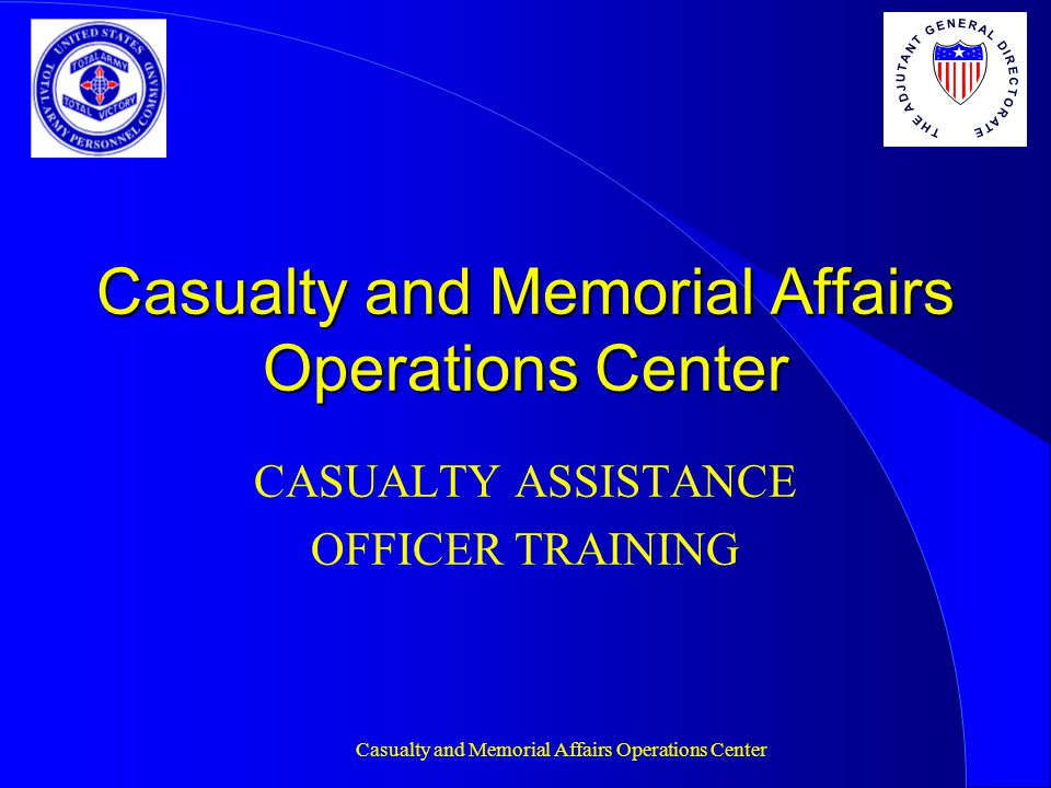 Casualty and Memorial Affairs Operations Center PURPOSE To provide Casualty Assistance Officers (CAO) with the training necessary to ensure they provide the servicemember's next of kin the best assistance possible