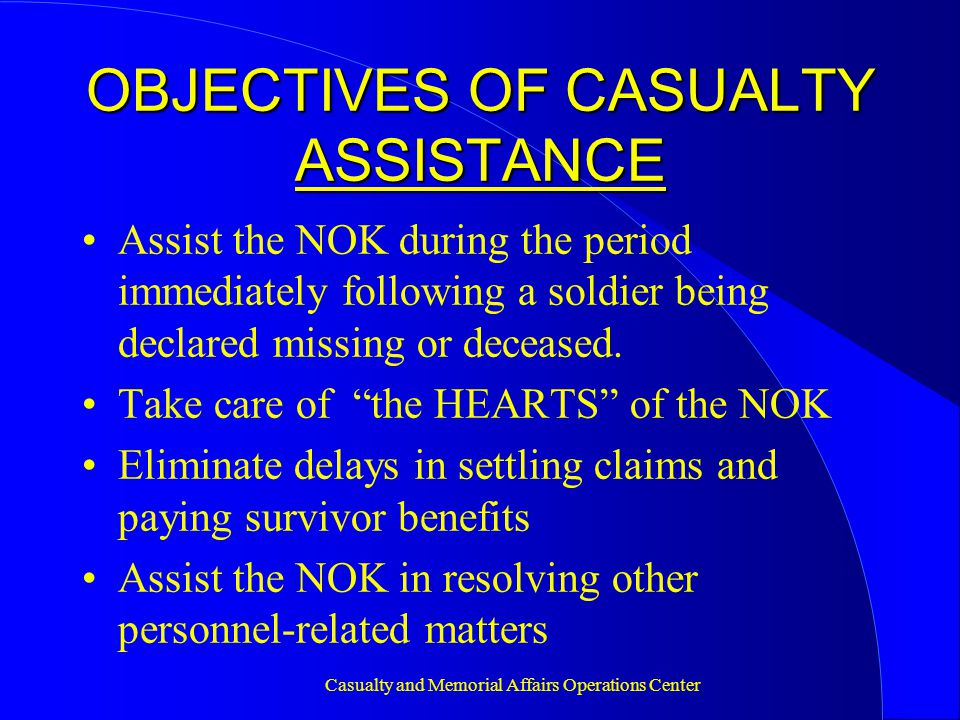 Casualty and Memorial Affairs Operations Center OBJECTIVES OF CASUALTY ASSISTANCE Assist the NOK during the period immediately following a soldier being declared missing or deceased.
