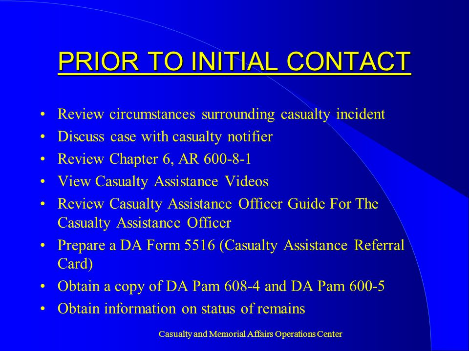 Casualty and Memorial Affairs Operations Center INITIAL CONTACT Call the NOK within 24 hours after notification Never state that you have been appointed to assist them Inquire about immediate problems Arrange first visit Advise PADD to delay making funeral arrangements pending briefing on funeral benefit options