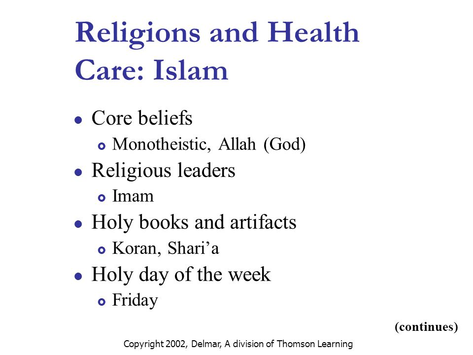 Copyright 2002, Delmar, A division of Thomson Learning Religions and Health Care: Islam Core beliefs  Monotheistic, Allah (God) Religious leaders  Imam Holy books and artifacts  Koran, Shari'a Holy day of the week  Friday (continues)