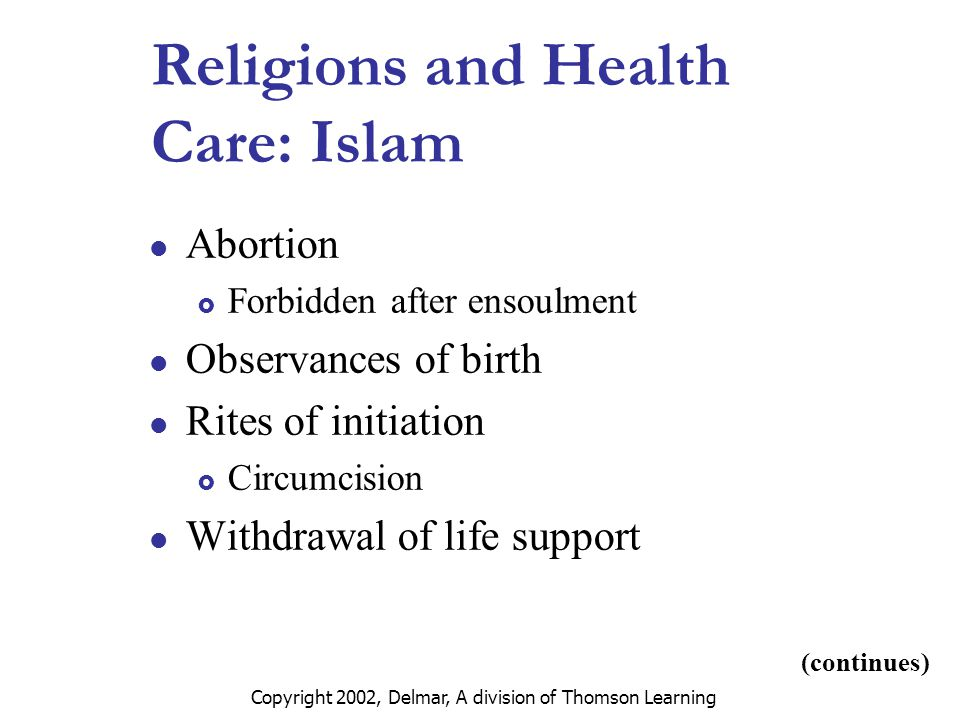 Copyright 2002, Delmar, A division of Thomson Learning Religions and Health Care: Islam Abortion  Forbidden after ensoulment Observances of birth Rites of initiation  Circumcision Withdrawal of life support (continues)