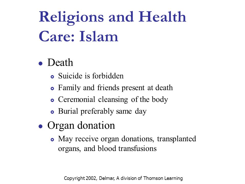 Copyright 2002, Delmar, A division of Thomson Learning Religions and Health Care: Islam Death  Suicide is forbidden  Family and friends present at death  Ceremonial cleansing of the body  Burial preferably same day Organ donation  May receive organ donations, transplanted organs, and blood transfusions