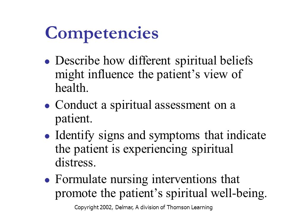 Copyright 2002, Delmar, A division of Thomson Learning Competencies Describe how different spiritual beliefs might influence the patient's view of health.