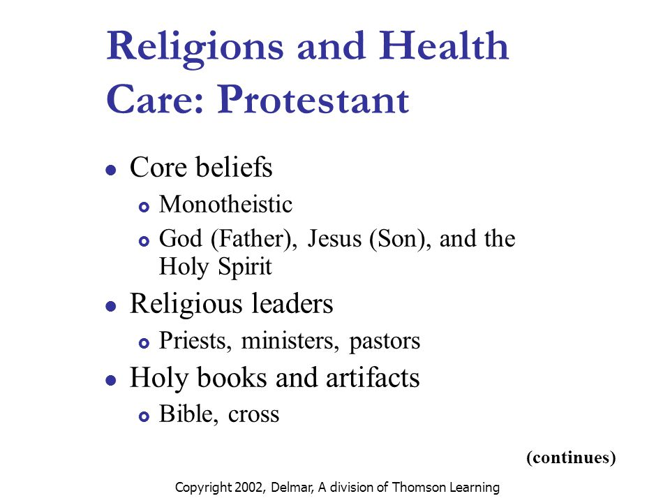 Copyright 2002, Delmar, A division of Thomson Learning (continues) Religions and Health Care: Protestant Core beliefs  Monotheistic  God (Father), Jesus (Son), and the Holy Spirit Religious leaders  Priests, ministers, pastors Holy books and artifacts  Bible, cross