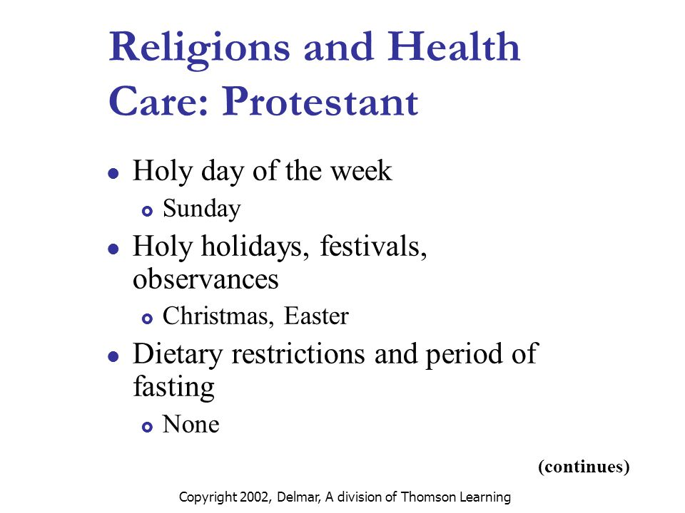 Copyright 2002, Delmar, A division of Thomson Learning Religions and Health Care: Protestant Holy day of the week  Sunday Holy holidays, festivals, observances  Christmas, Easter Dietary restrictions and period of fasting  None (continues)