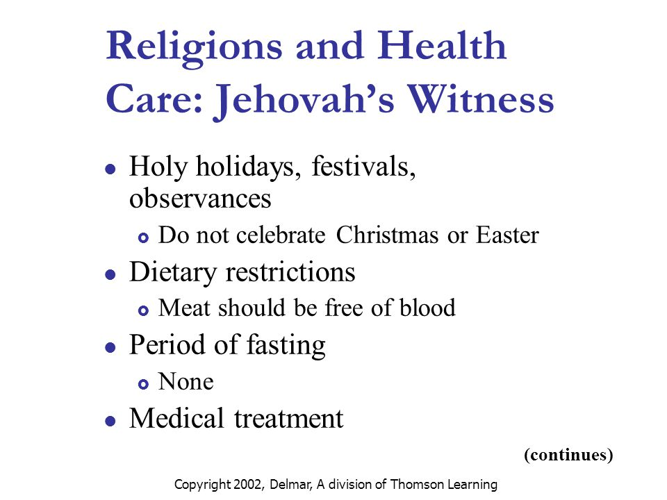 Copyright 2002, Delmar, A division of Thomson Learning (continues) Religions and Health Care: Jehovah's Witness Holy holidays, festivals, observances  Do not celebrate Christmas or Easter Dietary restrictions  Meat should be free of blood Period of fasting  None Medical treatment
