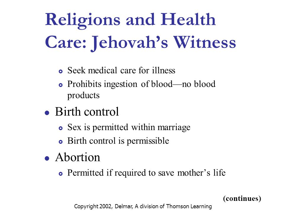 Copyright 2002, Delmar, A division of Thomson Learning Religions and Health Care: Jehovah's Witness  Seek medical care for illness  Prohibits ingestion of blood—no blood products Birth control  Sex is permitted within marriage  Birth control is permissible Abortion  Permitted if required to save mother's life (continues)