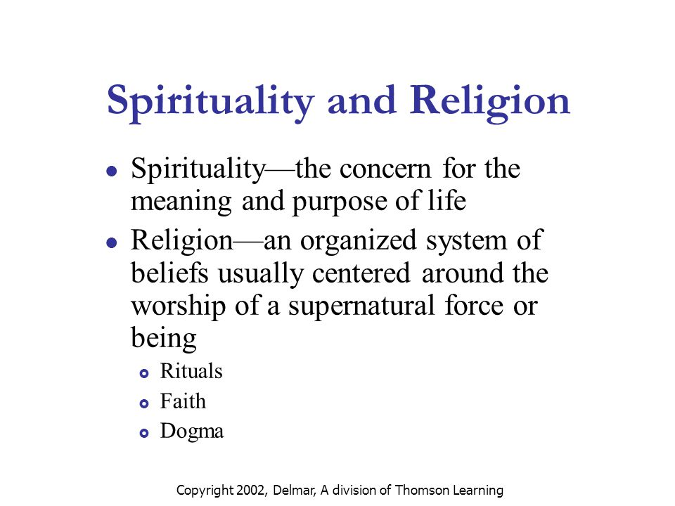 Copyright 2002, Delmar, A division of Thomson Learning Spirituality and Religion Spirituality—the concern for the meaning and purpose of life Religion—an organized system of beliefs usually centered around the worship of a supernatural force or being  Rituals  Faith  Dogma
