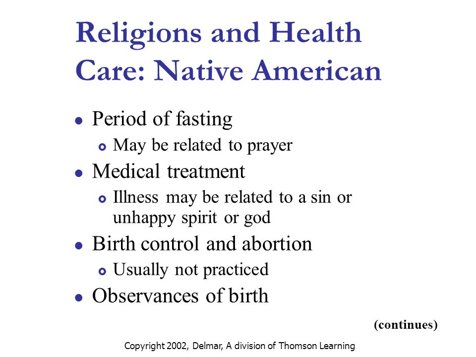 Copyright 2002, Delmar, A division of Thomson Learning Religions and Health Care: Native American Period of fasting  May be related to prayer Medical treatment  Illness may be related to a sin or unhappy spirit or god Birth control and abortion  Usually not practiced Observances of birth (continues)