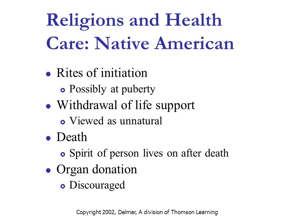 Copyright 2002, Delmar, A division of Thomson Learning Religions and Health Care: Native American Rites of initiation  Possibly at puberty Withdrawal of life support  Viewed as unnatural Death  Spirit of person lives on after death Organ donation  Discouraged