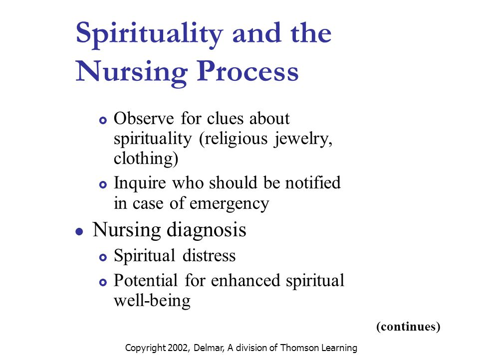 Copyright 2002, Delmar, A division of Thomson Learning Spirituality and the Nursing Process  Observe for clues about spirituality (religious jewelry, clothing)  Inquire who should be notified in case of emergency Nursing diagnosis  Spiritual distress  Potential for enhanced spiritual well-being (continues)