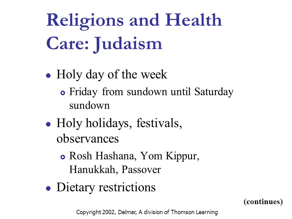 Copyright 2002, Delmar, A division of Thomson Learning Religions and Health Care: Judaism Holy day of the week  Friday from sundown until Saturday sundown Holy holidays, festivals, observances  Rosh Hashana, Yom Kippur, Hanukkah, Passover Dietary restrictions (continues)