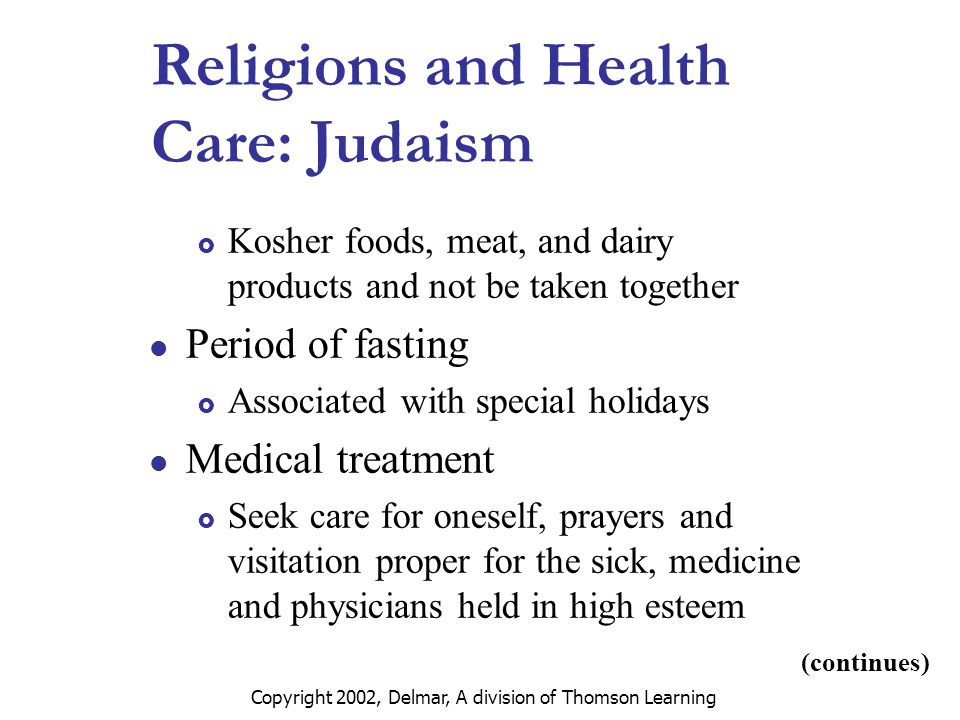 Copyright 2002, Delmar, A division of Thomson Learning Religions and Health Care: Judaism  Kosher foods, meat, and dairy products and not be taken together Period of fasting  Associated with special holidays Medical treatment  Seek care for oneself, prayers and visitation proper for the sick, medicine and physicians held in high esteem (continues)