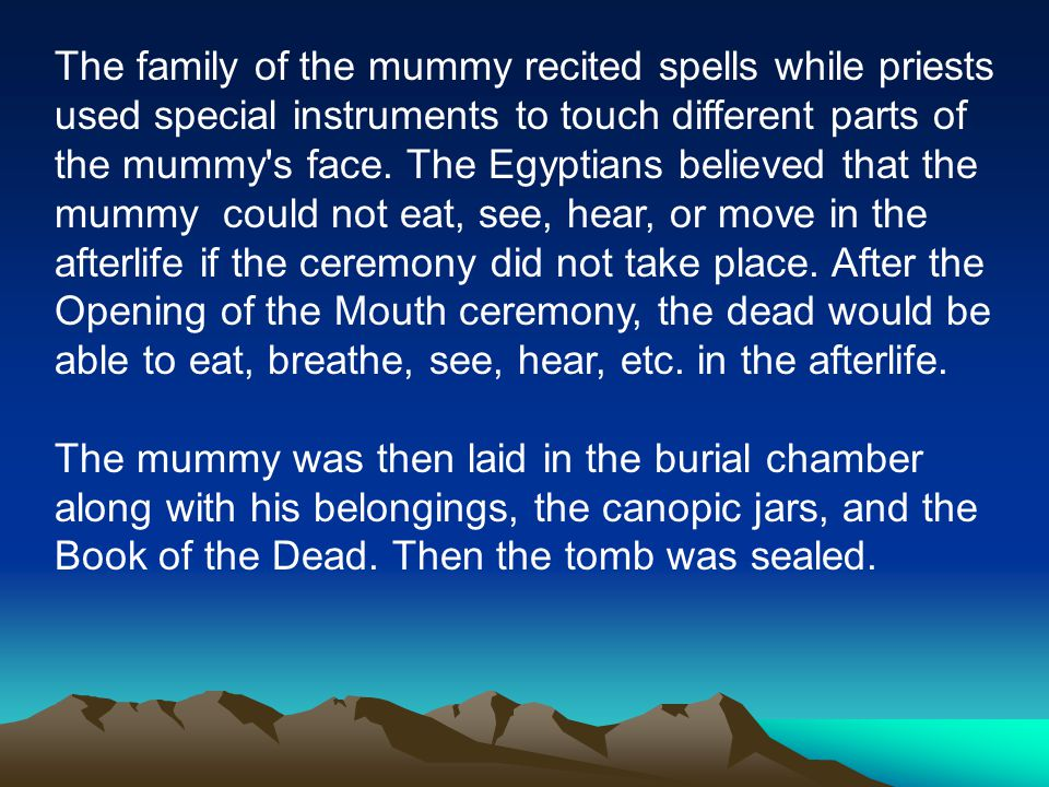 The family of the mummy recited spells while priests used special instruments to touch different parts of the mummy s face.