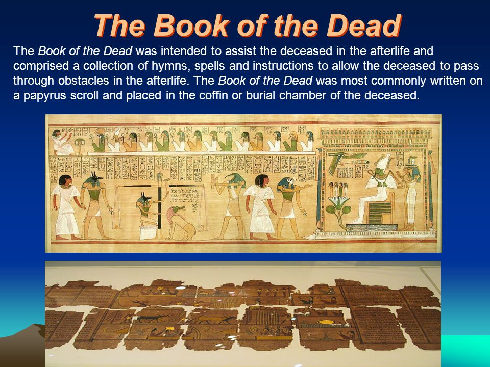 The Book of the Dead The Book of the Dead was intended to assist the deceased in the afterlife and comprised a collection of hymns, spells and instructions to allow the deceased to pass through obstacles in the afterlife.