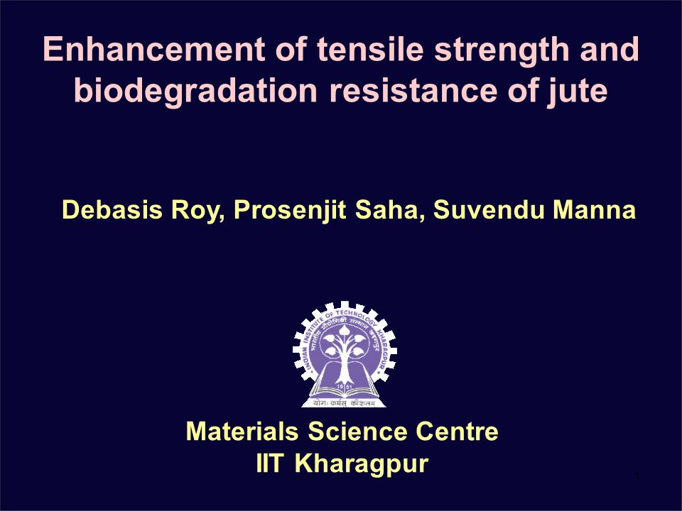 1 Enhancement of tensile strength and biodegradation resistance of jute Materials Science Centre IIT Kharagpur Debasis Roy, Prosenjit Saha, Suvendu Manna