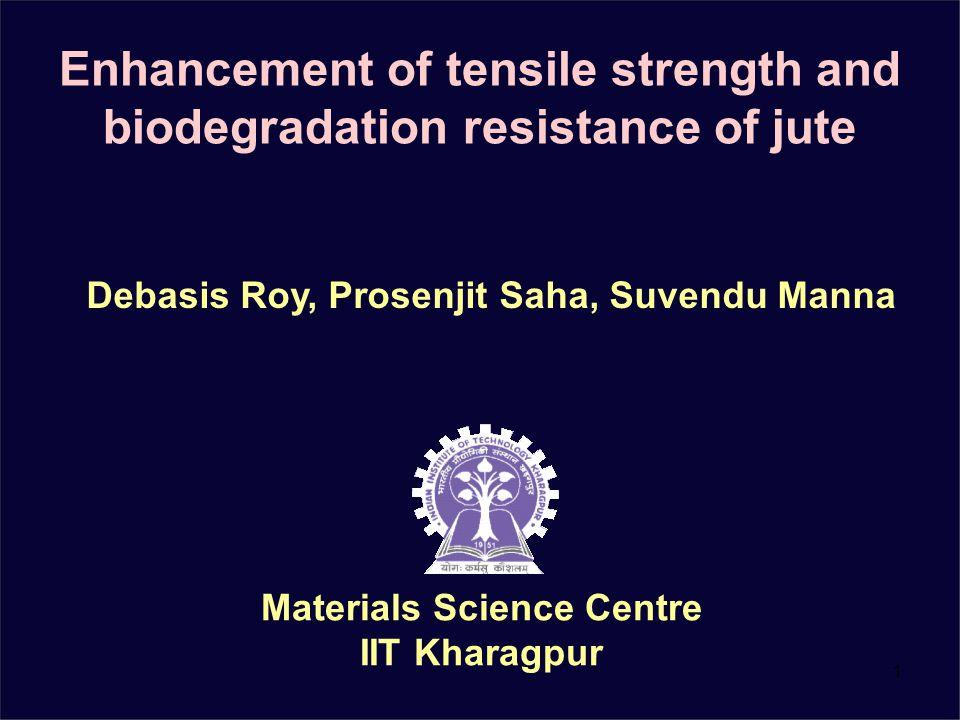 1 Enhancement of tensile strength and biodegradation resistance of jute Materials Science Centre IIT Kharagpur Debasis Roy, Prosenjit Saha, Suvendu Ma