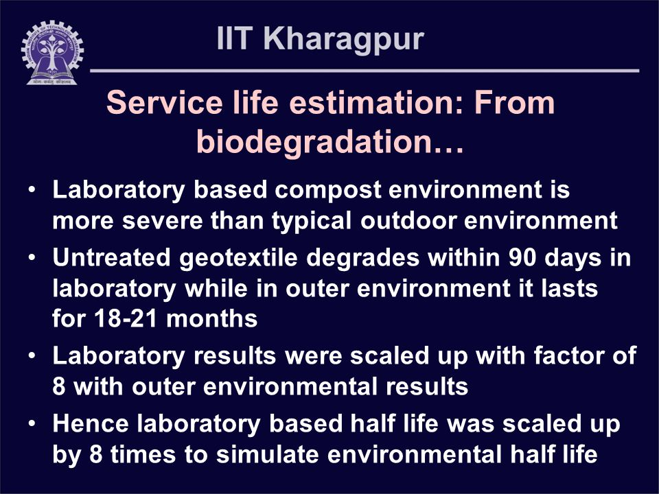 Service life estimation: From biodegradation… Laboratory based compost environment is more severe than typical outdoor environment Untreated geotextile degrades within 90 days in laboratory while in outer environment it lasts for 18-21 months Laboratory results were scaled up with factor of 8 with outer environmental results Hence laboratory based half life was scaled up by 8 times to simulate environmental half life