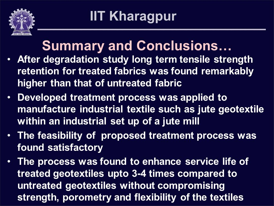 Summary and Conclusions… After degradation study long term tensile strength retention for treated fabrics was found remarkably higher than that of untreated fabric Developed treatment process was applied to manufacture industrial textile such as jute geotextile within an industrial set up of a jute mill The feasibility of proposed treatment process was found satisfactory The process was found to enhance service life of treated geotextiles upto 3-4 times compared to untreated geotextiles without compromising strength, porometry and flexibility of the textiles