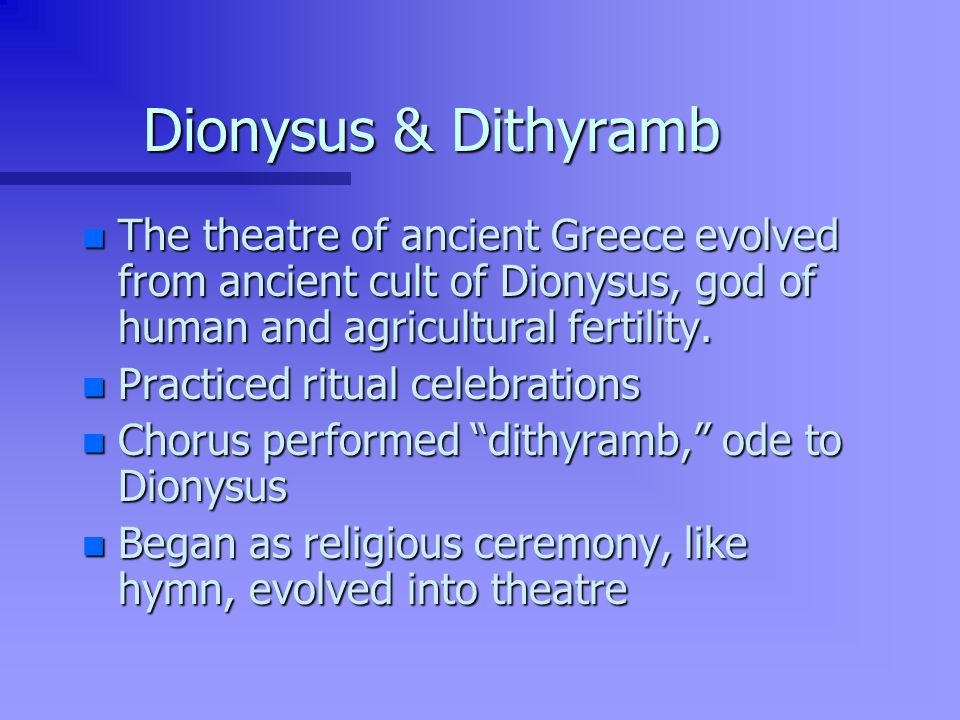 Dionysus & Dithyramb n The theatre of ancient Greece evolved from ancient cult of Dionysus, god of human and agricultural fertility.