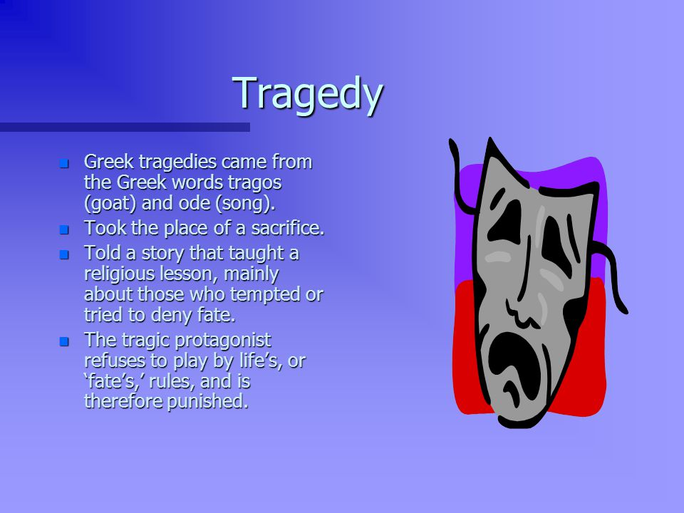 Tragedy n Greek tragedies came from the Greek words tragos (goat) and ode (song).
