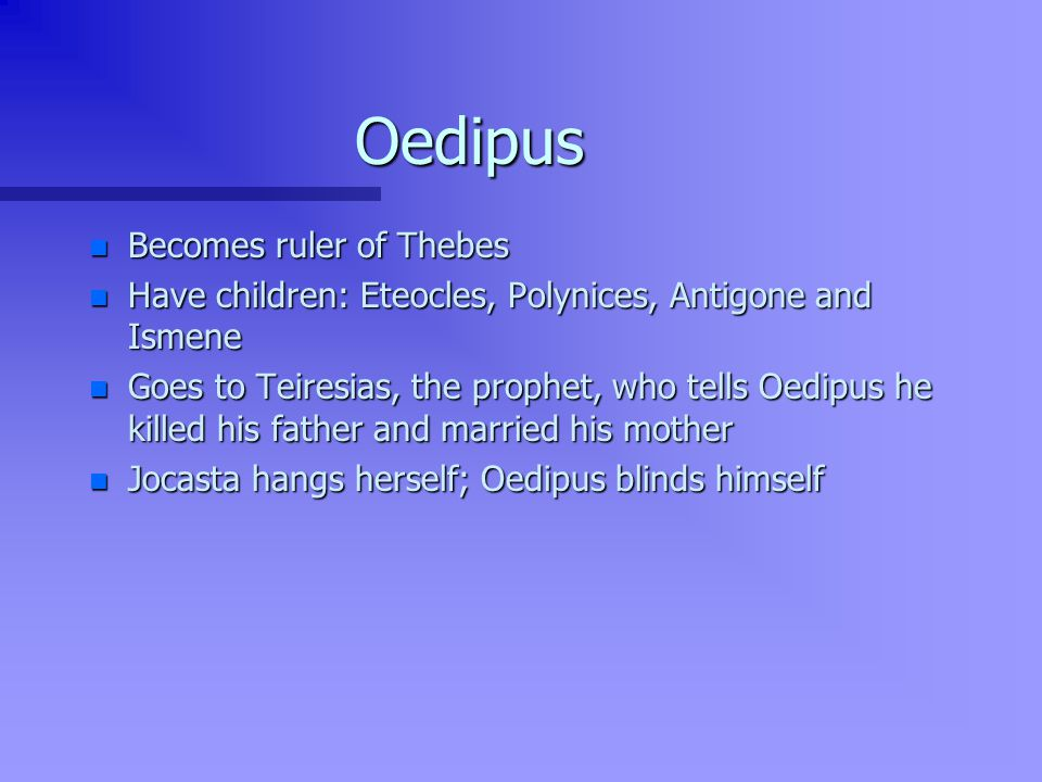 Oedipus n Becomes ruler of Thebes n Have children: Eteocles, Polynices, Antigone and Ismene n Goes to Teiresias, the prophet, who tells Oedipus he killed his father and married his mother n Jocasta hangs herself; Oedipus blinds himself