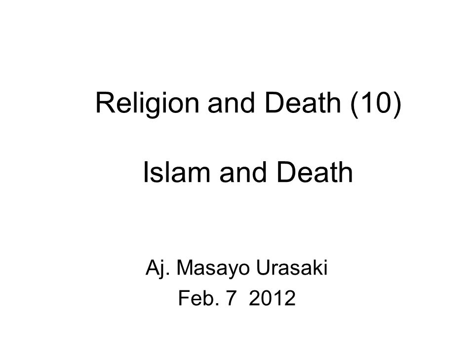 Religion and Death (10) Islam and Death Aj. Masayo Urasaki Feb. 7 2012